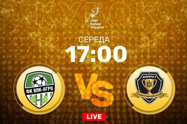 ВПК-Агро - Дніпро-1. LIVE трансляція матчу Кубка України